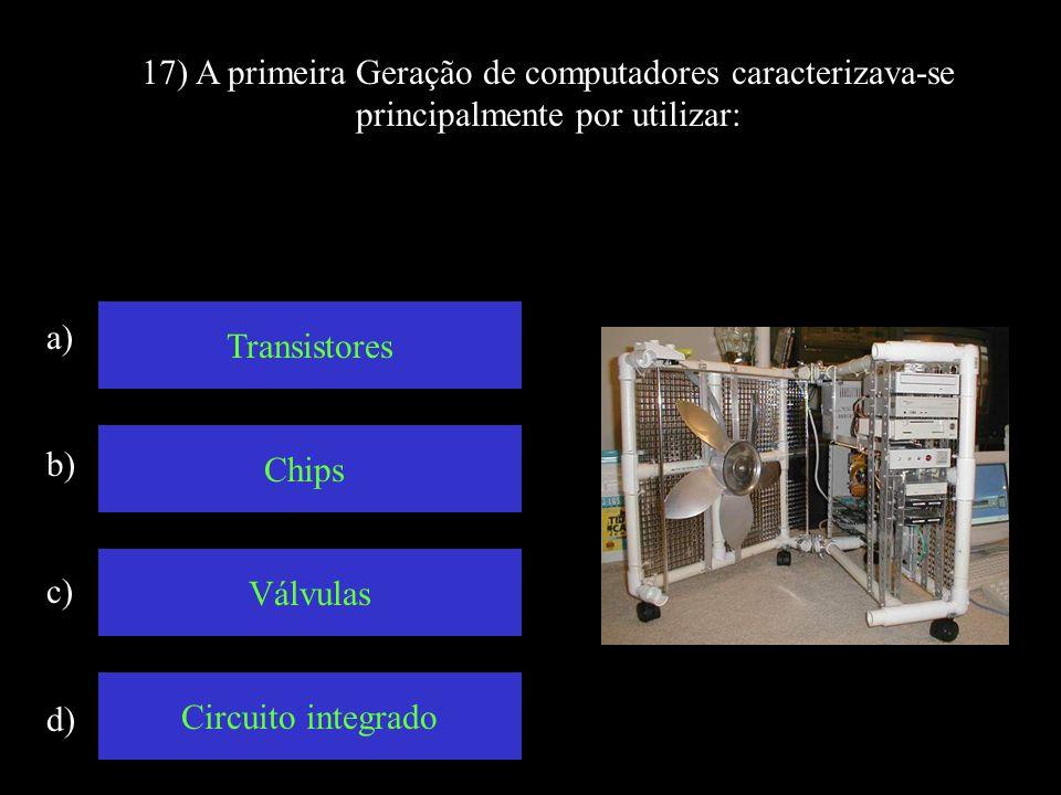 17) A primeira Geração de computadores caracterizava-se principalmente por utilizar:
