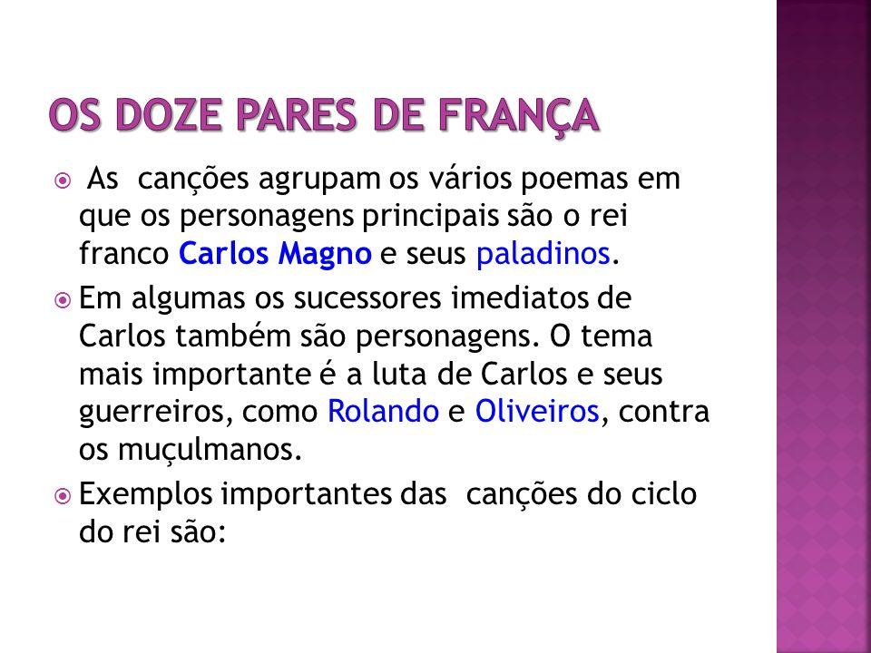 Os doze pares de FrançaAs canções agrupam os vários poemas em que os personagens principais são o rei franco Carlos Magno e seus paladinos.