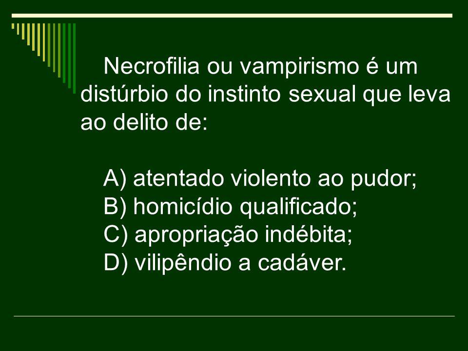 Necrofilia ou vampirismo é um distúrbio do instinto sexual que leva ao delito de: