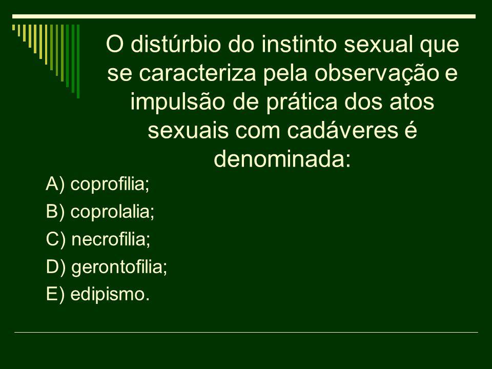 O distúrbio do instinto sexual que se caracteriza pela observação e impulsão de prática dos atos sexuais com cadáveres é denominada: