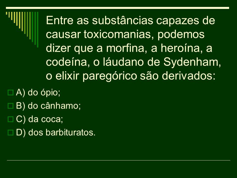 Entre as substâncias capazes de causar toxicomanias, podemos dizer que a morfina, a heroína, a codeína, o láudano de Sydenham, o elixir paregórico são derivados: