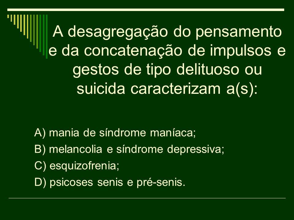 A desagregação do pensamento e da concatenação de impulsos e gestos de tipo delituoso ou suicida caracterizam a(s):