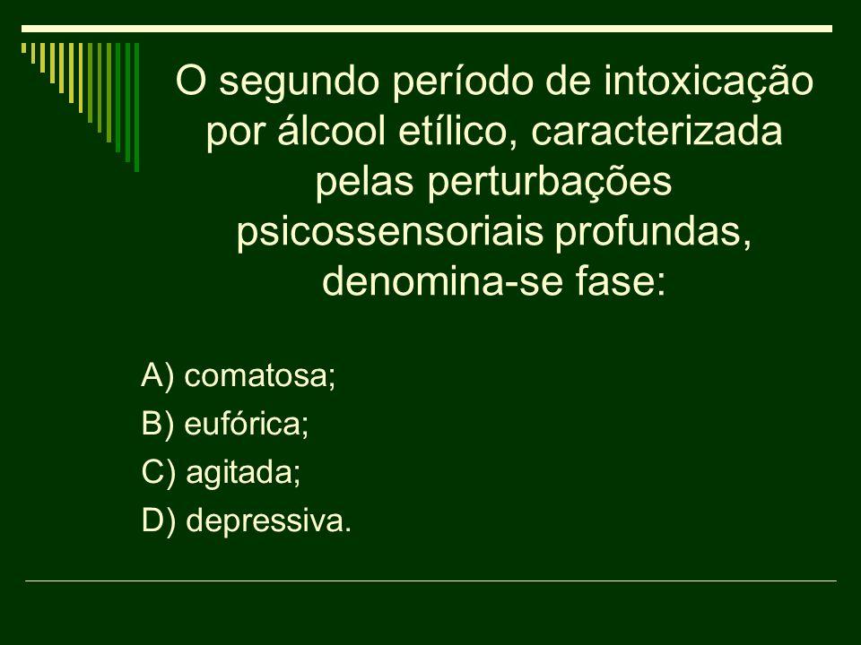 O segundo período de intoxicação por álcool etílico, caracterizada pelas perturbações psicossensoriais profundas, denomina-se fase: