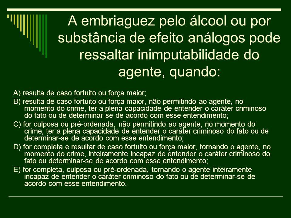 A embriaguez pelo álcool ou por substância de efeito análogos pode ressaltar inimputabilidade do agente, quando: