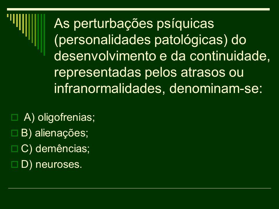 As perturbações psíquicas (personalidades patológicas) do desenvolvimento e da continuidade, representadas pelos atrasos ou infranormalidades, denominam-se: