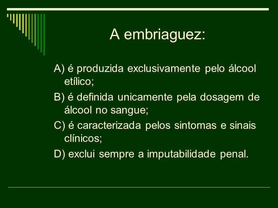 A embriaguez: A) é produzida exclusivamente pelo álcool etílico;