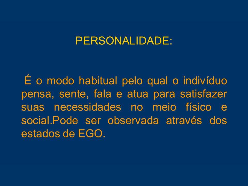 PERSONALIDADE: É o modo habitual pelo qual o indivíduo pensa, sente, fala e atua para satisfazer suas necessidades no meio físico e social.Pode ser observada através dos estados de EGO.