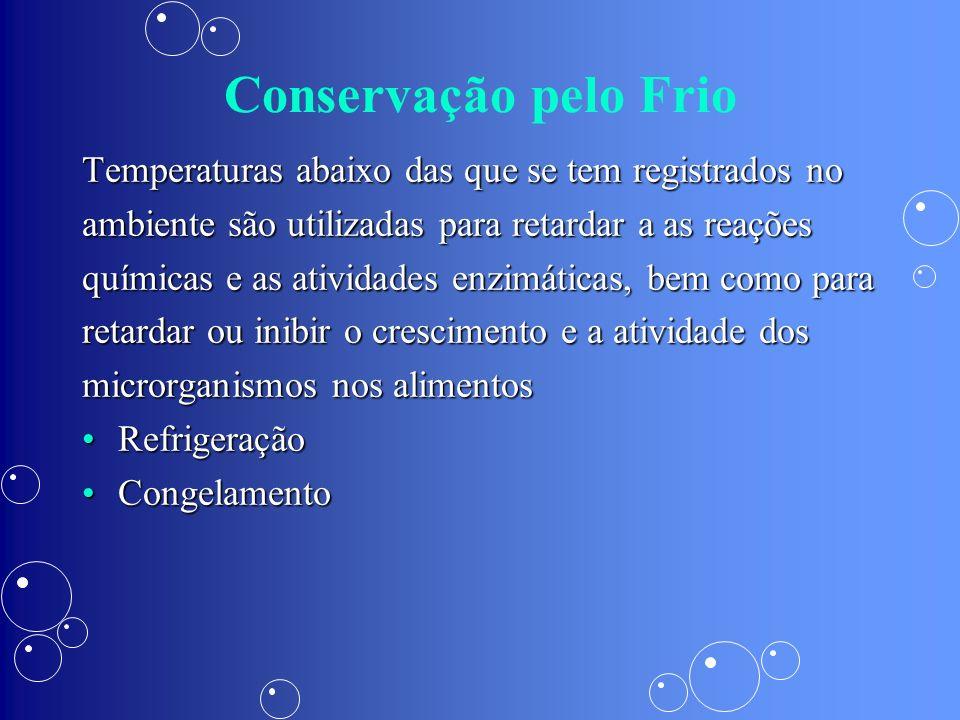Conservação pelo Frio Temperaturas abaixo das que se tem registrados no. ambiente são utilizadas para retardar a as reações.