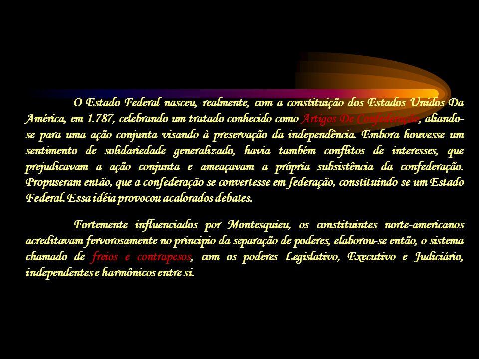 O Estado Federal nasceu, realmente, com a constituição dos Estados Unidos Da América, em 1.787, celebrando um tratado conhecido como Artigos De Confederação, aliando-se para uma ação conjunta visando à preservação da independência. Embora houvesse um sentimento de solidariedade generalizado, havia também conflitos de interesses, que prejudicavam a ação conjunta e ameaçavam a própria subsistência da confederação. Propuseram então, que a confederação se convertesse em federação, constituindo-se um Estado Federal. Essa idéia provocou acalorados debates.