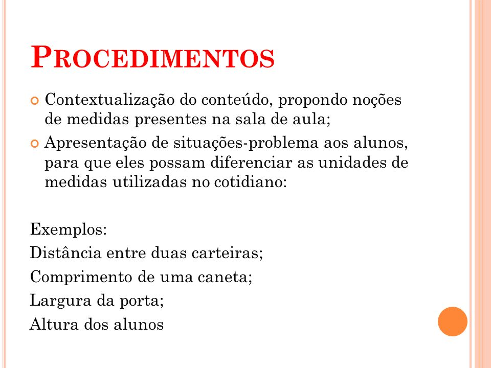 Procedimentos Contextualização do conteúdo, propondo noções de medidas presentes na sala de aula;