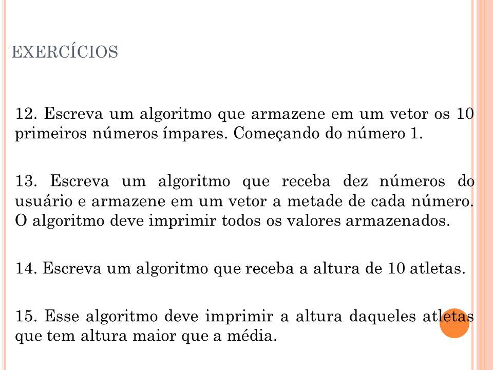exercícios12. Escreva um algoritmo que armazene em um vetor os 10 primeiros números ímpares. Começando do número 1.