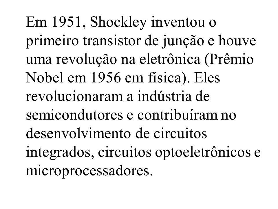 Em 1951, Shockley inventou o primeiro transistor de junção e houve uma revolução na eletrônica (Prêmio Nobel em 1956 em física).