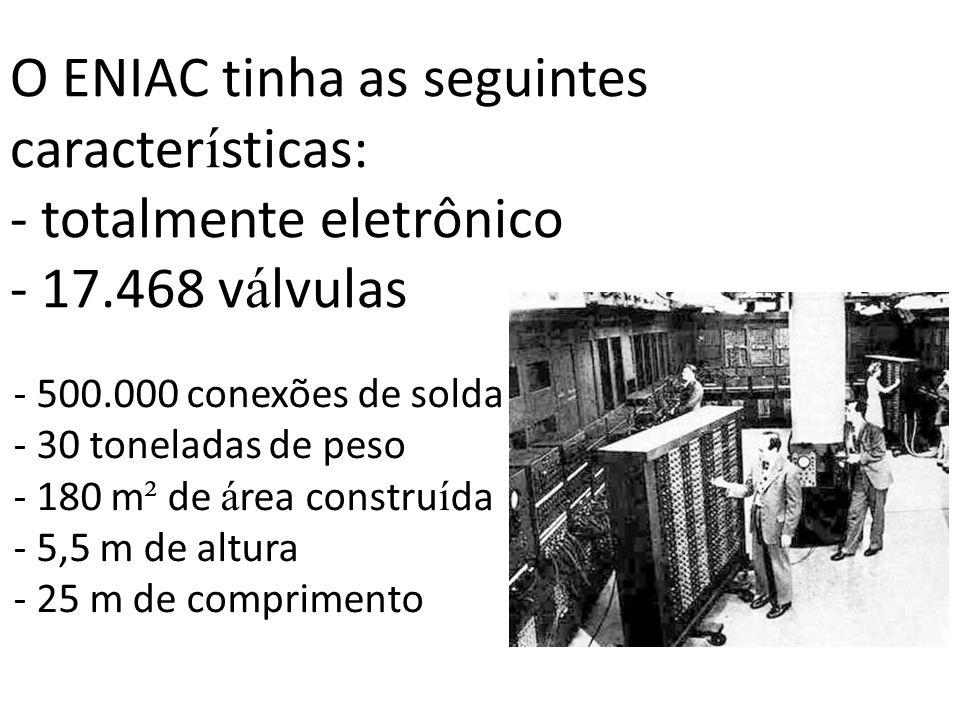O ENIAC tinha as seguintes características: - totalmente eletrônico