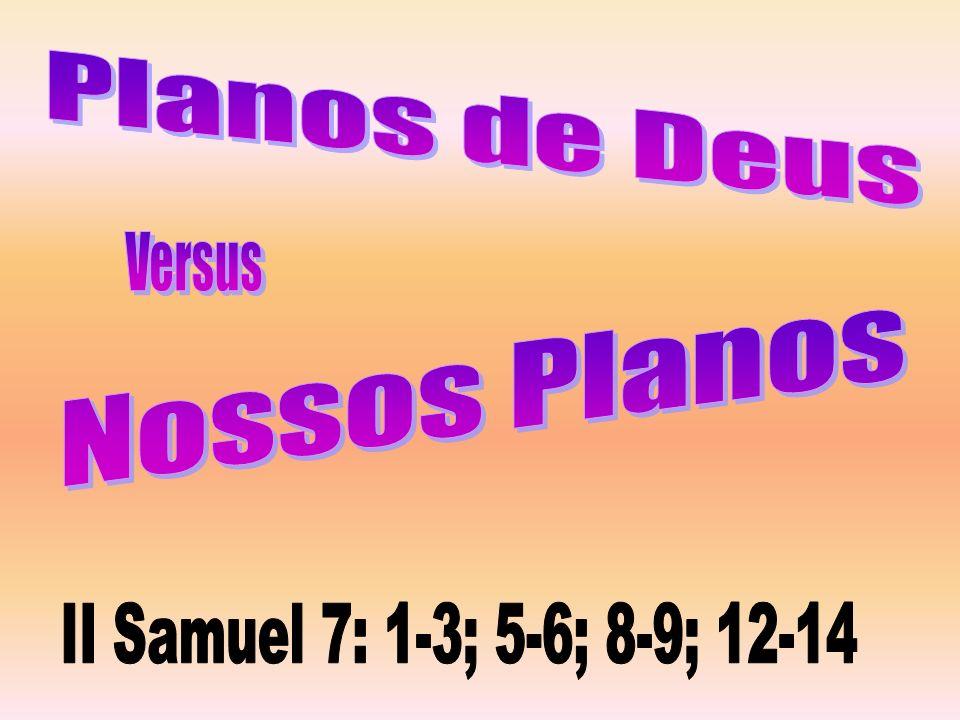 Planos de Deus Versus Nossos Planos II Samuel 7: 1-3; 5-6; 8-9; 12-14