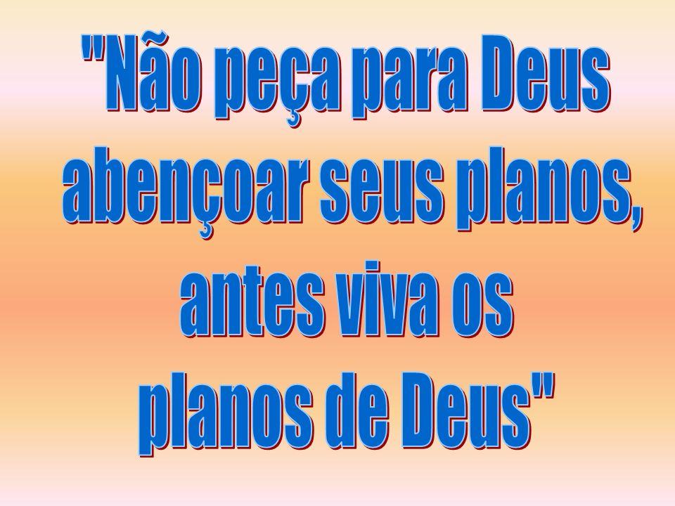 Não peça para Deus abençoar seus planos, antes viva os planos de Deus