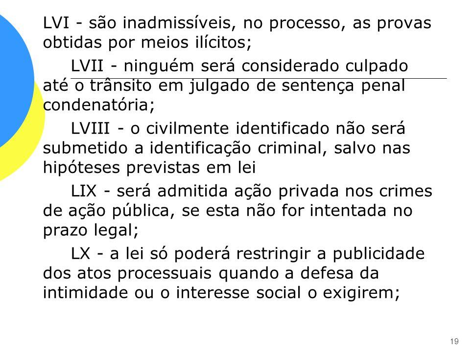 LVI - são inadmissíveis, no processo, as provas obtidas por meios ilícitos; LVII - ninguém será considerado culpado até o trânsito em julgado de sentença penal condenatória; LVIII - o civilmente identificado não será submetido a identificação criminal, salvo nas hipóteses previstas em lei LIX - será admitida ação privada nos crimes de ação pública, se esta não for intentada no prazo legal; LX - a lei só poderá restringir a publicidade dos atos processuais quando a defesa da intimidade ou o interesse social o exigirem;