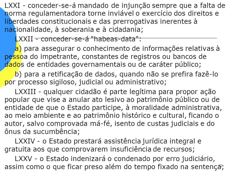 LXXI - conceder-se-á mandado de injunção sempre que a falta de norma regulamentadora torne inviável o exercício dos direitos e liberdades constitucionais e das prerrogativas inerentes à nacionalidade, à soberania e à cidadania; LXXII - conceder-se-á habeas-data : a) para assegurar o conhecimento de informações relativas à pessoa do impetrante, constantes de registros ou bancos de dados de entidades governamentais ou de caráter público; b) para a retificação de dados, quando não se prefira fazê-lo por processo sigiloso, judicial ou administrativo; LXXIII - qualquer cidadão é parte legítima para propor ação popular que vise a anular ato lesivo ao patrimônio público ou de entidade de que o Estado participe, à moralidade administrativa, ao meio ambiente e ao patrimônio histórico e cultural, ficando o autor, salvo comprovada má-fé, isento de custas judiciais e do ônus da sucumbência; LXXIV - o Estado prestará assistência jurídica integral e gratuita aos que comprovarem insuficiência de recursos; LXXV - o Estado indenizará o condenado por erro judiciário, assim como o que ficar preso além do tempo fixado na sentença;