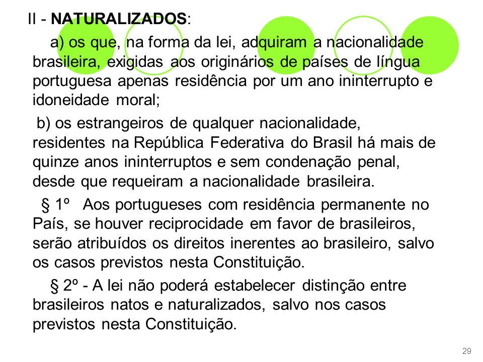 II - NATURALIZADOS: a) os que, na forma da lei, adquiram a nacionalidade brasileira, exigidas aos originários de países de língua portuguesa apenas residência por um ano ininterrupto e idoneidade moral; b) os estrangeiros de qualquer nacionalidade, residentes na República Federativa do Brasil há mais de quinze anos ininterruptos e sem condenação penal, desde que requeiram a nacionalidade brasileira.