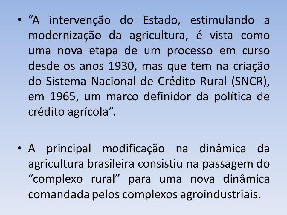 A intervenção do Estado, estimulando a modernização da agricultura, é vista como uma nova etapa de um processo em curso desde os anos 1930, mas que tem na criação do Sistema Nacional de Crédito Rural (SNCR), em 1965, um marco definidor da política de crédito agrícola .