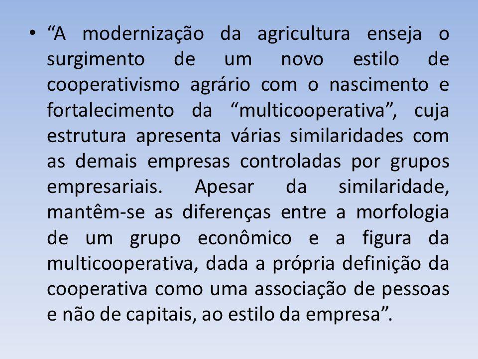 A modernização da agricultura enseja o surgimento de um novo estilo de cooperativismo agrário com o nascimento e fortalecimento da multicooperativa , cuja estrutura apresenta várias similaridades com as demais empresas controladas por grupos empresariais.