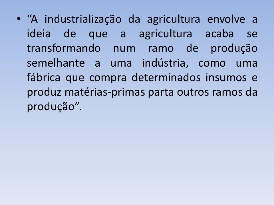 A industrialização da agricultura envolve a ideia de que a agricultura acaba se transformando num ramo de produção semelhante a uma indústria, como uma fábrica que compra determinados insumos e produz matérias-primas parta outros ramos da produção .