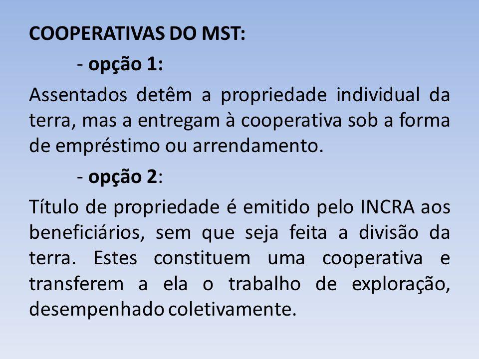 COOPERATIVAS DO MST: - opção 1: Assentados detêm a propriedade individual da terra, mas a entregam à cooperativa sob a forma de empréstimo ou arrendamento.