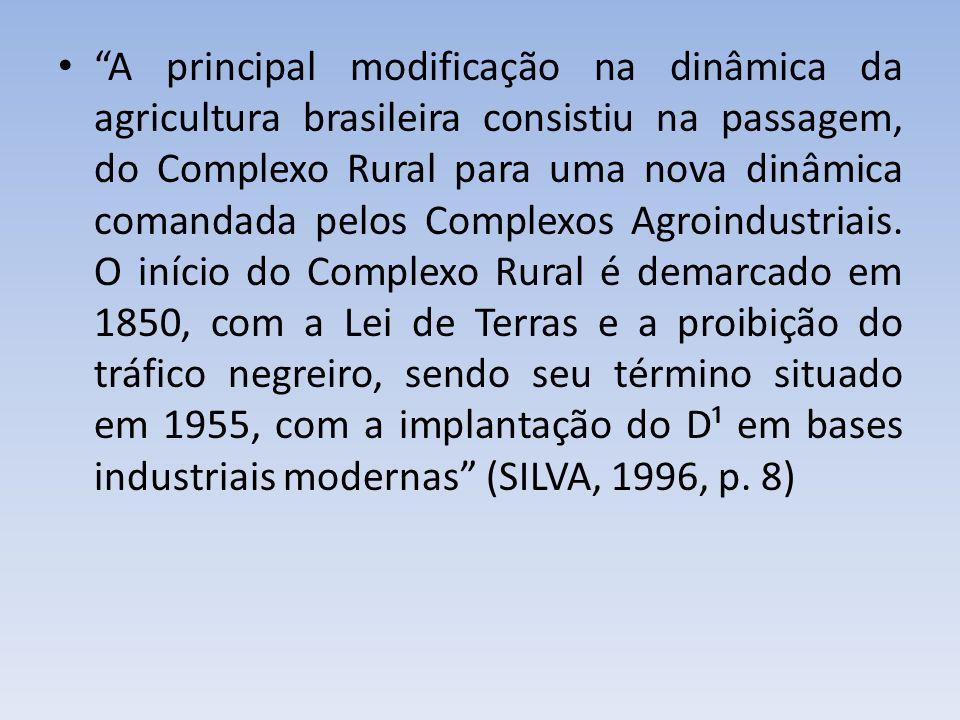 A principal modificação na dinâmica da agricultura brasileira consistiu na passagem, do Complexo Rural para uma nova dinâmica comandada pelos Complexos Agroindustriais.