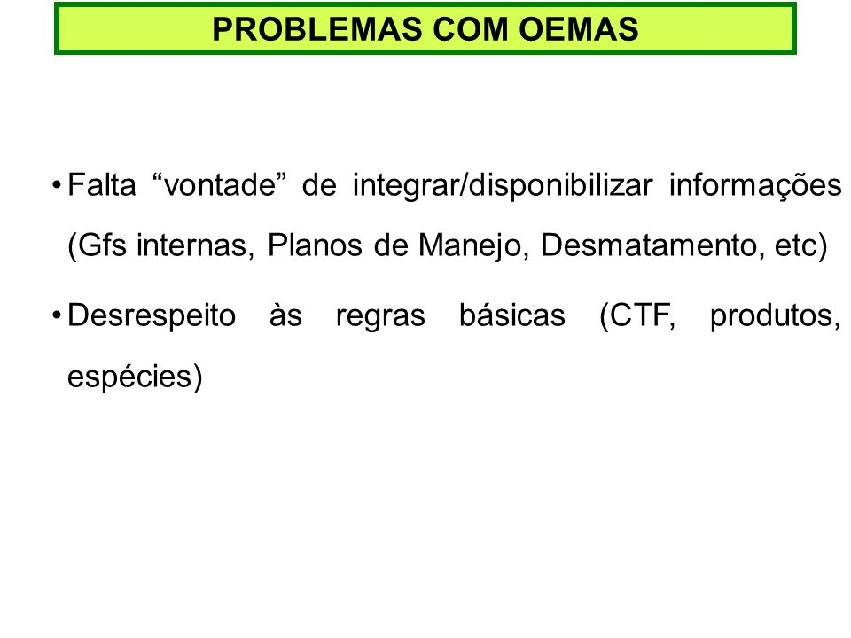 PROBLEMAS COM OEMASFalta vontade de integrar/disponibilizar informações (Gfs internas, Planos de Manejo, Desmatamento, etc)