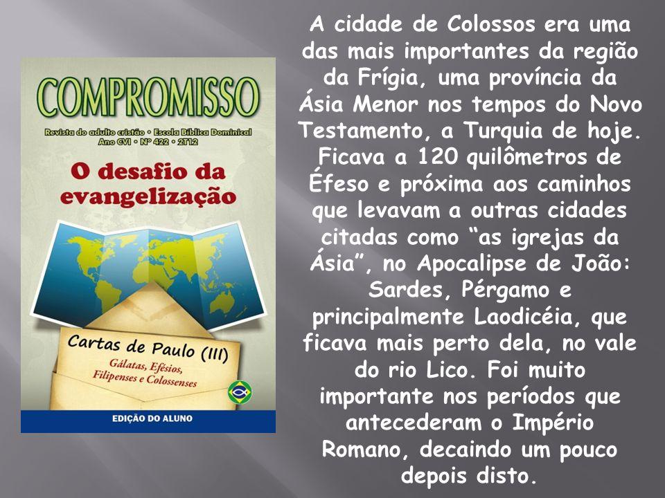 A cidade de Colossos era uma das mais importantes da região da Frígia, uma província da Ásia Menor nos tempos do Novo Testamento, a Turquia de hoje.