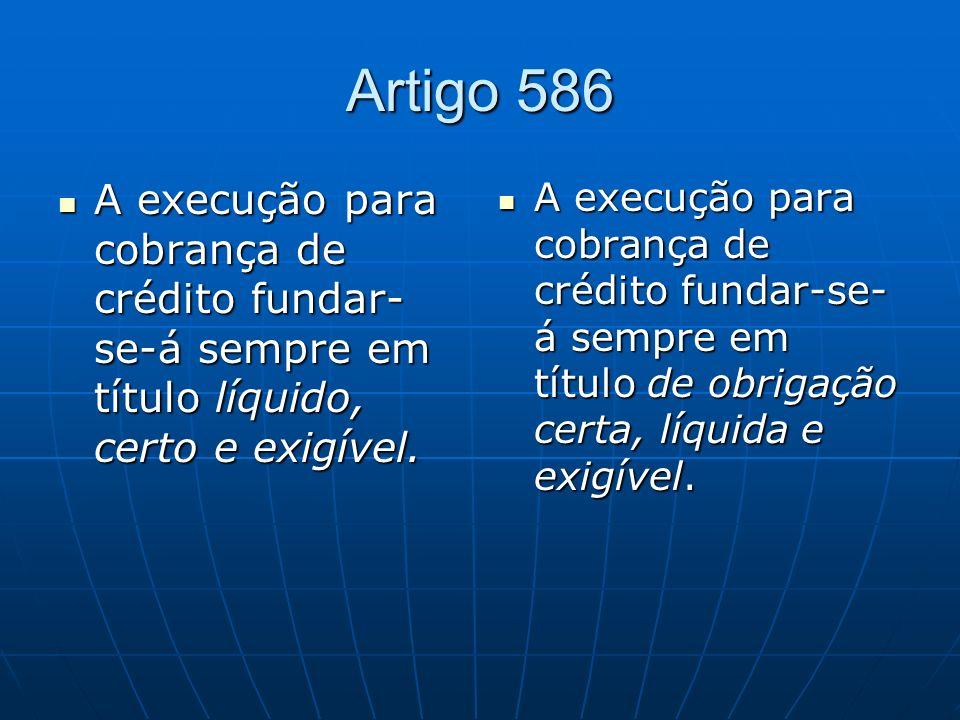 Artigo 586 A execução para cobrança de crédito fundar-se-á sempre em título líquido, certo e exigível.