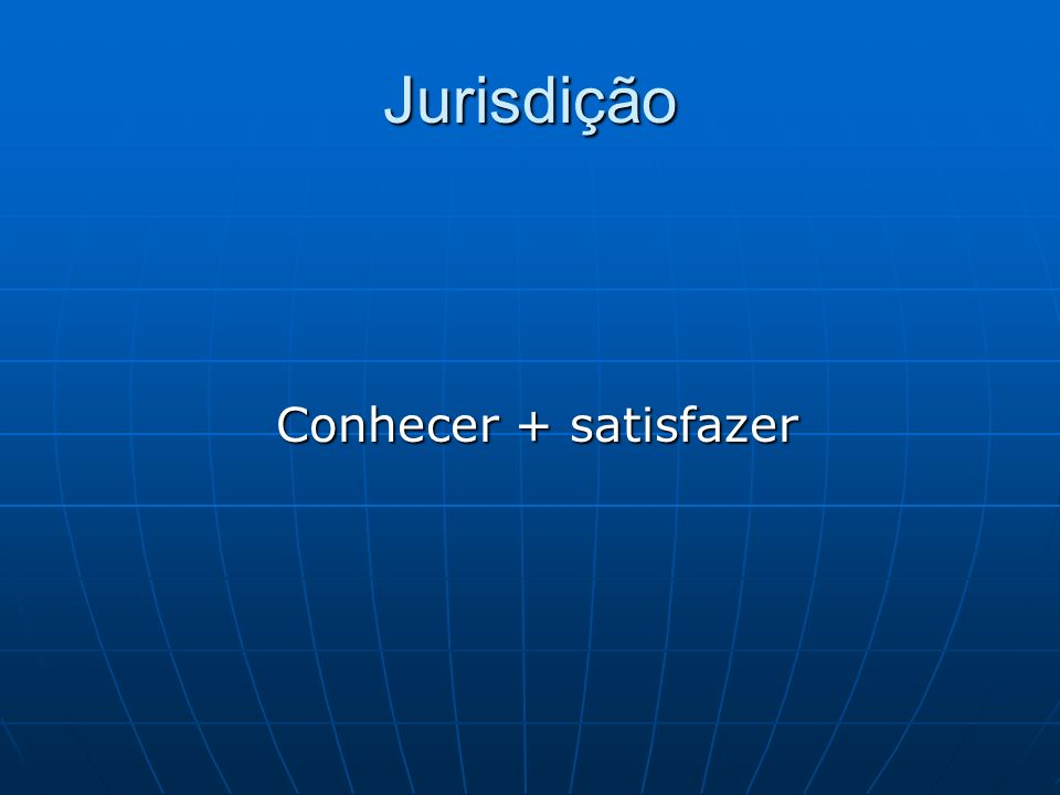 Jurisdição Conhecer + satisfazer