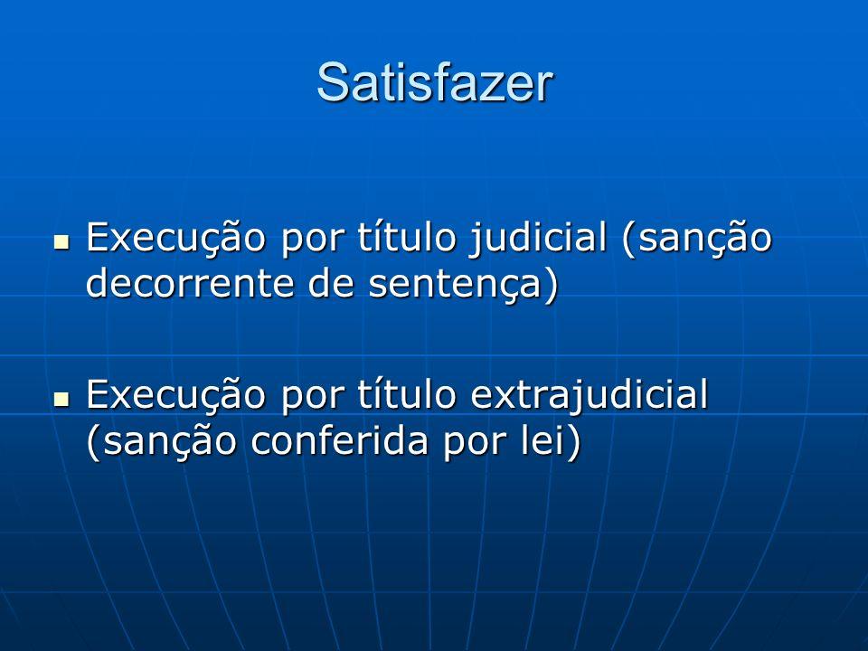 Satisfazer Execução por título judicial (sanção decorrente de sentença) Execução por título extrajudicial (sanção conferida por lei)