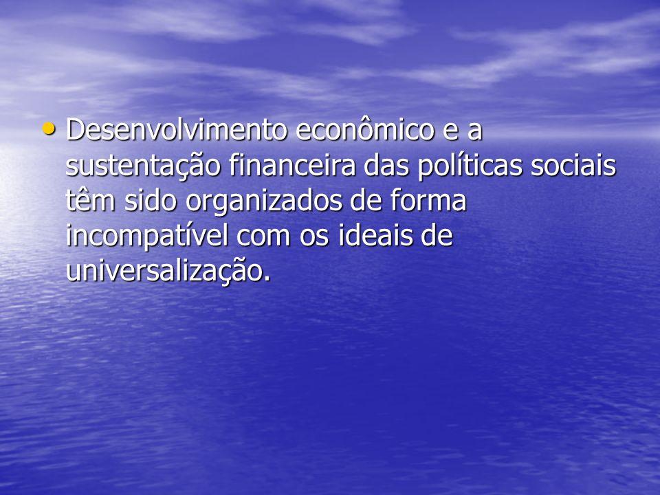Desenvolvimento econômico e a sustentação financeira das políticas sociais têm sido organizados de forma incompatível com os ideais de universalização.