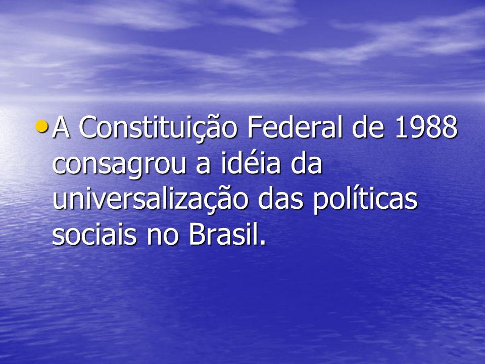 A Constituição Federal de 1988 consagrou a idéia da universalização das políticas sociais no Brasil.