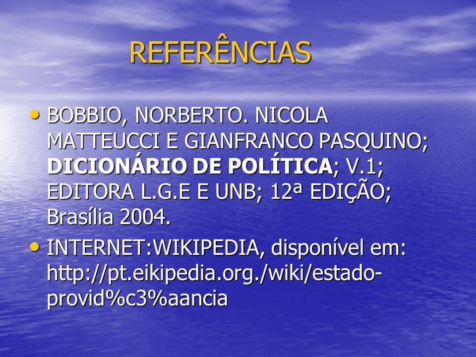 REFERÊNCIAS BOBBIO, NORBERTO. NICOLA MATTEUCCI E GIANFRANCO PASQUINO; DICIONÁRIO DE POLÍTICA; V.1; EDITORA L.G.E E UNB; 12ª EDIÇÃO; Brasília 2004.