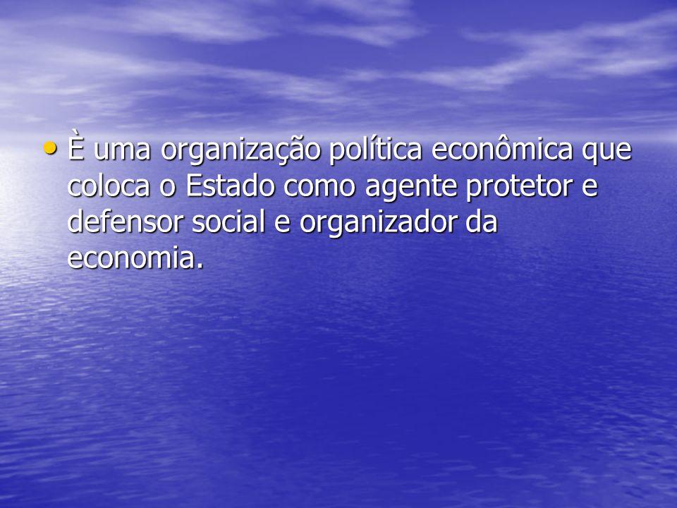 È uma organização política econômica que coloca o Estado como agente protetor e defensor social e organizador da economia.
