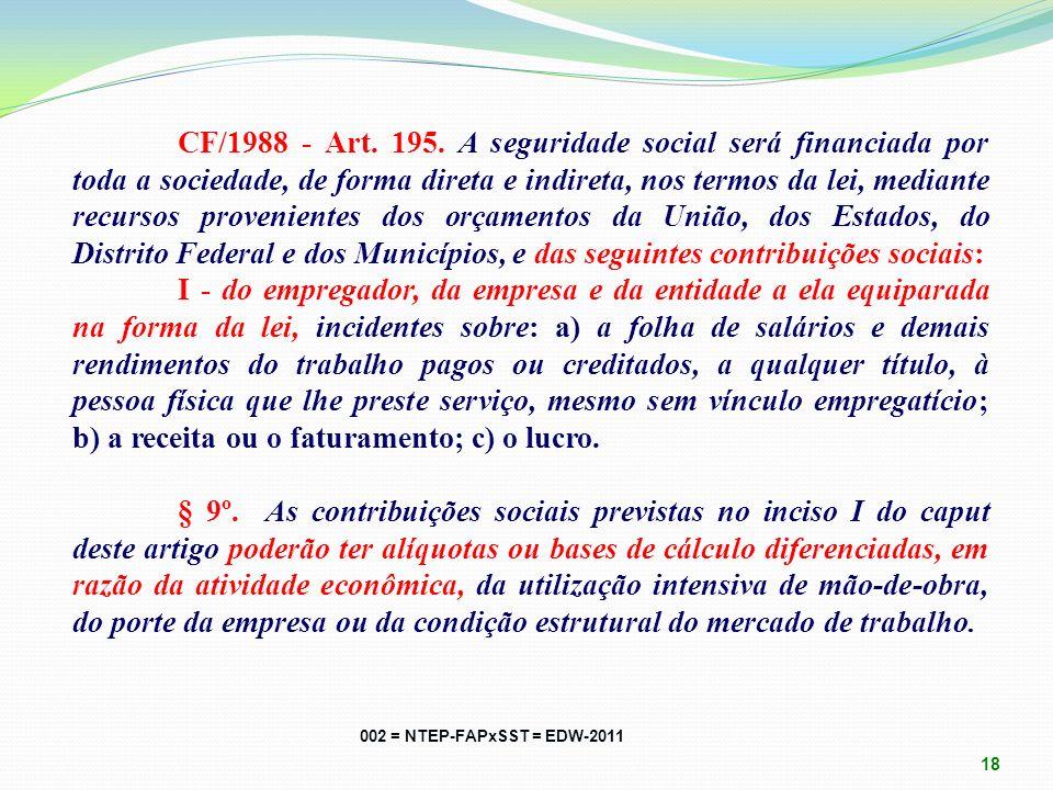 CF/1988 - Art. 195. A seguridade social será financiada por toda a sociedade, de forma direta e indireta, nos termos da lei, mediante recursos provenientes dos orçamentos da União, dos Estados, do Distrito Federal e dos Municípios, e das seguintes contribuições sociais: