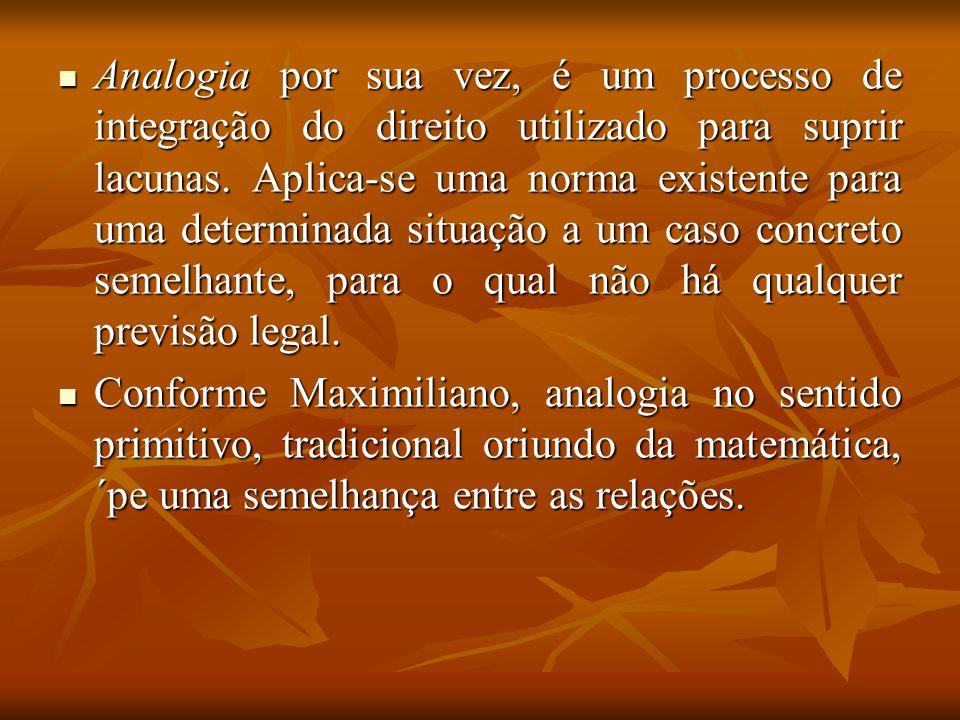 Analogia por sua vez, é um processo de integração do direito utilizado para suprir lacunas. Aplica-se uma norma existente para uma determinada situação a um caso concreto semelhante, para o qual não há qualquer previsão legal.