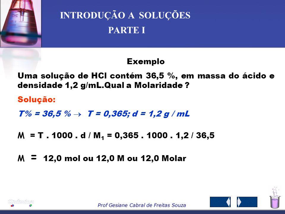 Exemplo Uma solução de HCl contém 36,5 %, em massa do ácido e densidade 1,2 g/mL.Qual a Molaridade