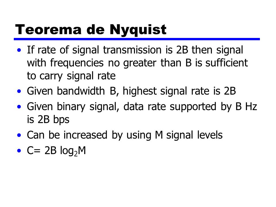 Teorema de NyquistIf rate of signal transmission is 2B then signal with frequencies no greater than B is sufficient to carry signal rate.
