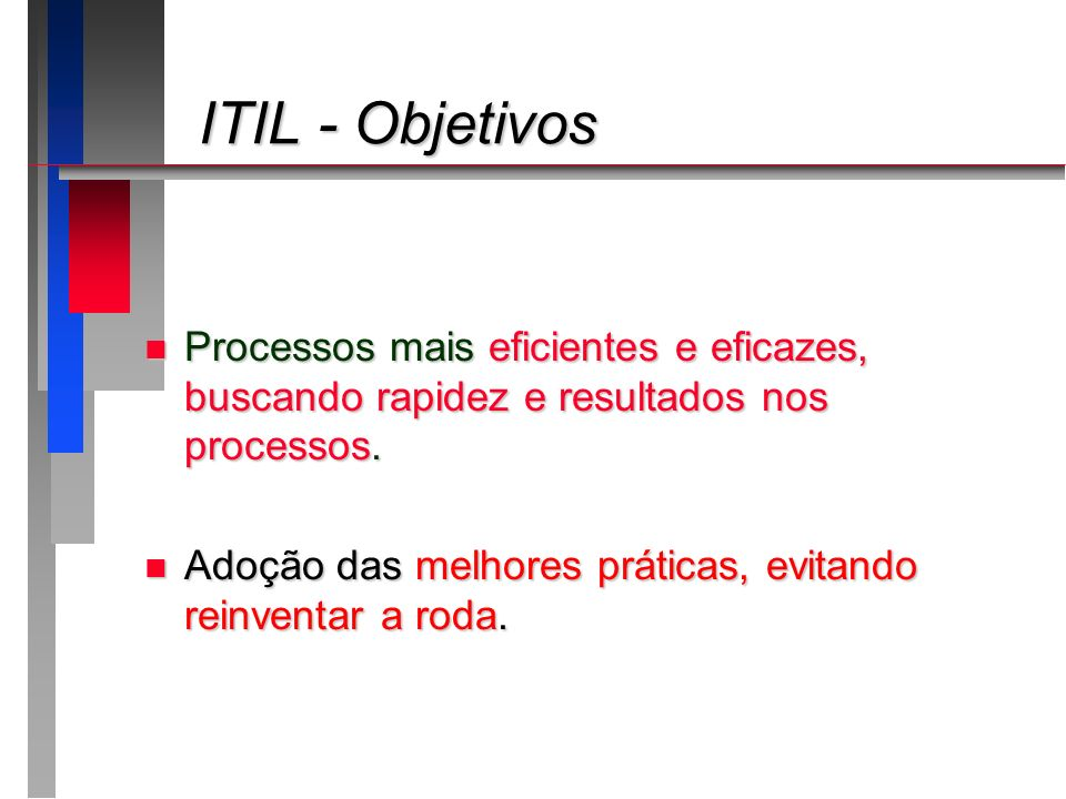 ITIL - ObjetivosProcessos mais eficientes e eficazes, buscando rapidez e resultados nos processos.