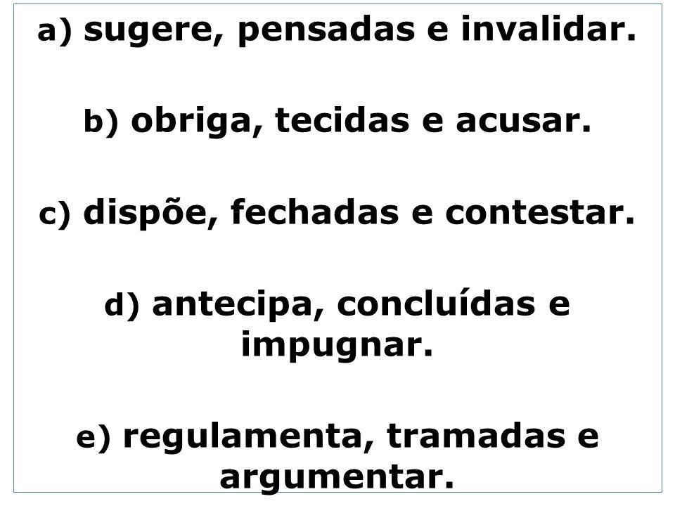a) sugere, pensadas e invalidar. b) obriga, tecidas e acusar