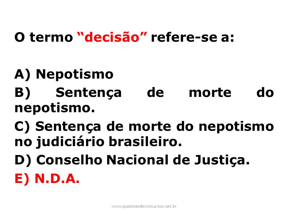 O termo decisão refere-se a: A) Nepotismo B) Sentença de morte do nepotismo. C) Sentença de morte do nepotismo no judiciário brasileiro. D) Conselho Nacional de Justiça. E) N.D.A.