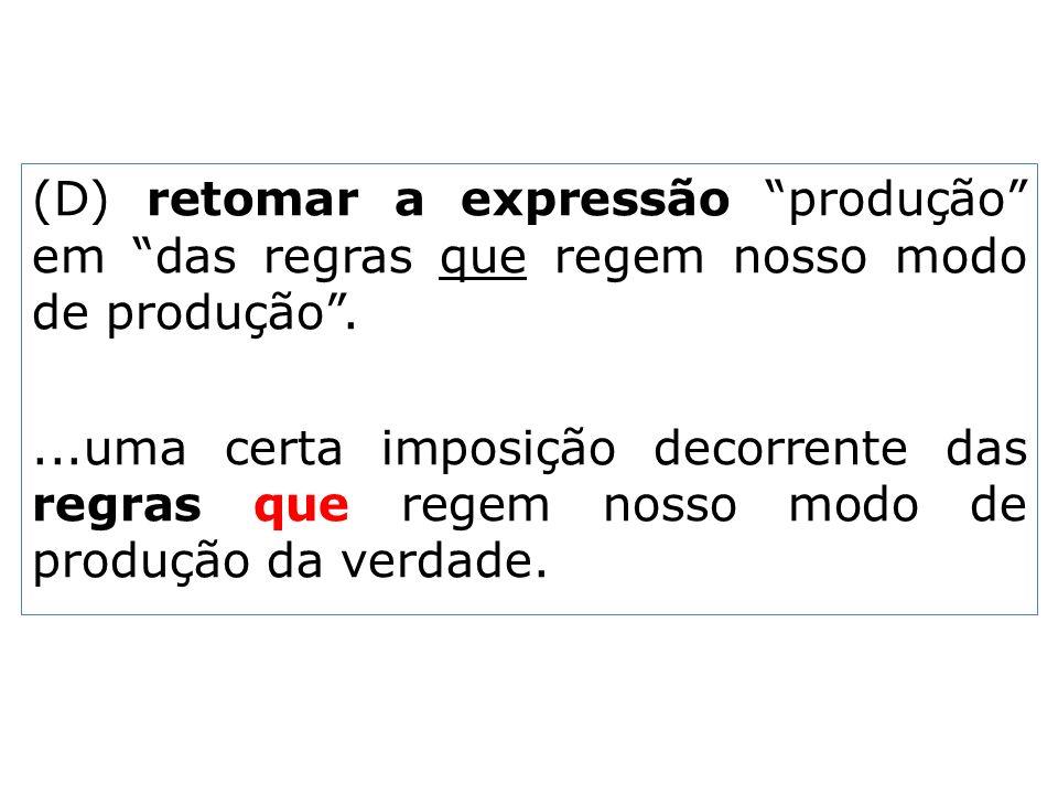 (D) retomar a expressão produção em das regras que regem nosso modo de produção .