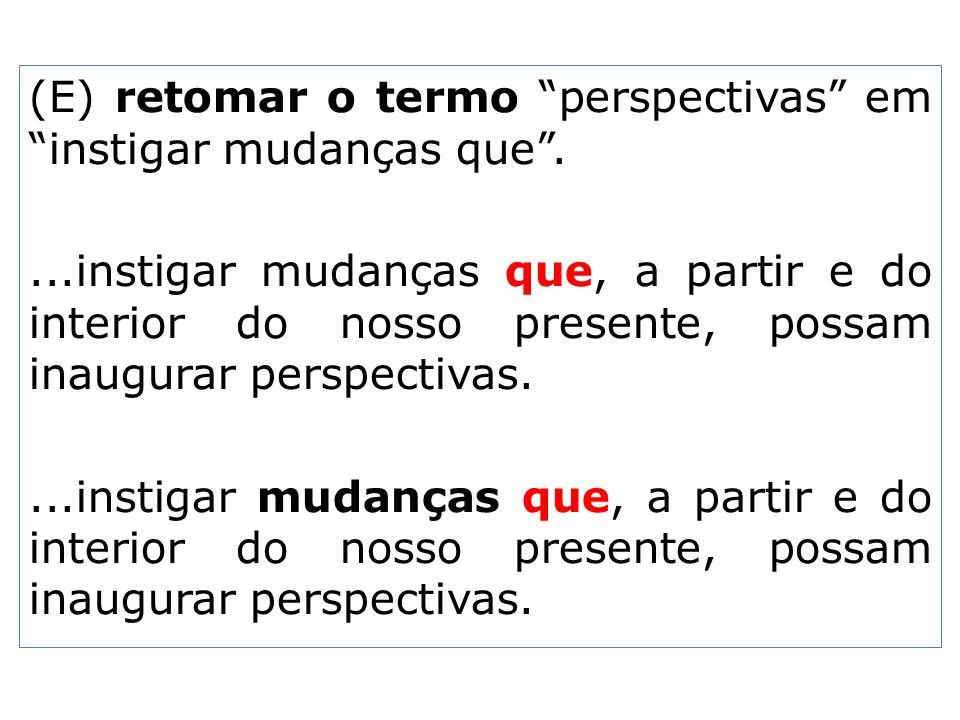 (E) retomar o termo perspectivas em instigar mudanças que .