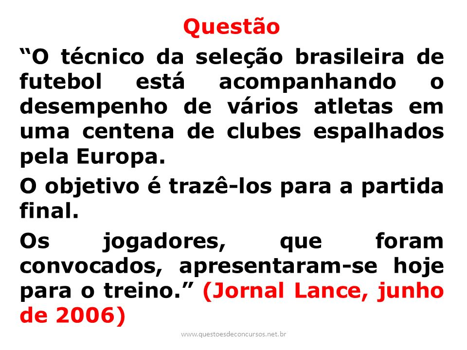 Questão O técnico da seleção brasileira de futebol está acompanhando o desempenho de vários atletas em uma centena de clubes espalhados pela Europa. O objetivo é trazê-los para a partida final. Os jogadores, que foram convocados, apresentaram-se hoje para o treino. (Jornal Lance, junho de 2006)