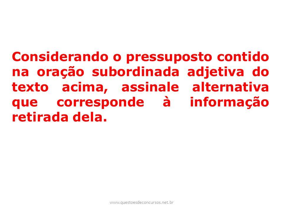 Considerando o pressuposto contido na oração subordinada adjetiva do texto acima, assinale alternativa que corresponde à informação retirada dela.
