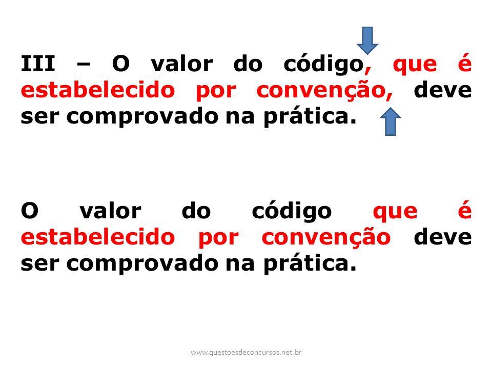 III – O valor do código, que é estabelecido por convenção, deve ser comprovado na prática. O valor do código que é estabelecido por convenção deve ser comprovado na prática.