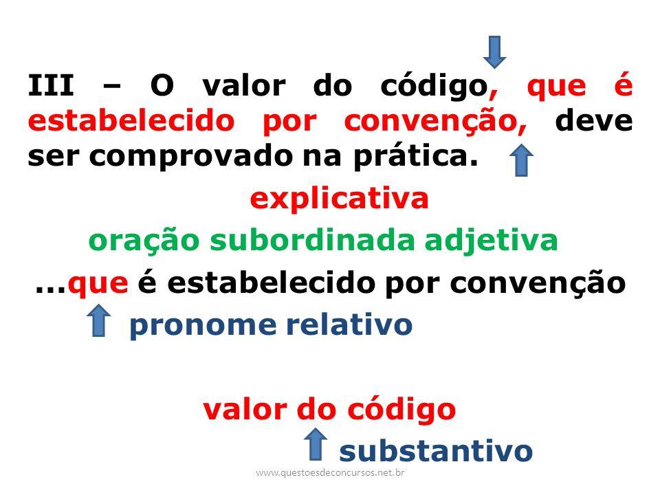 III – O valor do código, que é estabelecido por convenção, deve ser comprovado na prática. explicativa oração subordinada adjetiva ...que é estabelecido por convenção pronome relativo valor do código substantivo