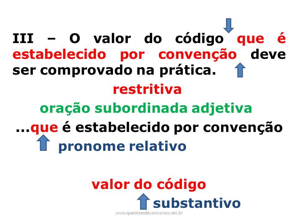 III – O valor do código que é estabelecido por convenção deve ser comprovado na prática. restritiva oração subordinada adjetiva ...que é estabelecido por convenção pronome relativo valor do código substantivo